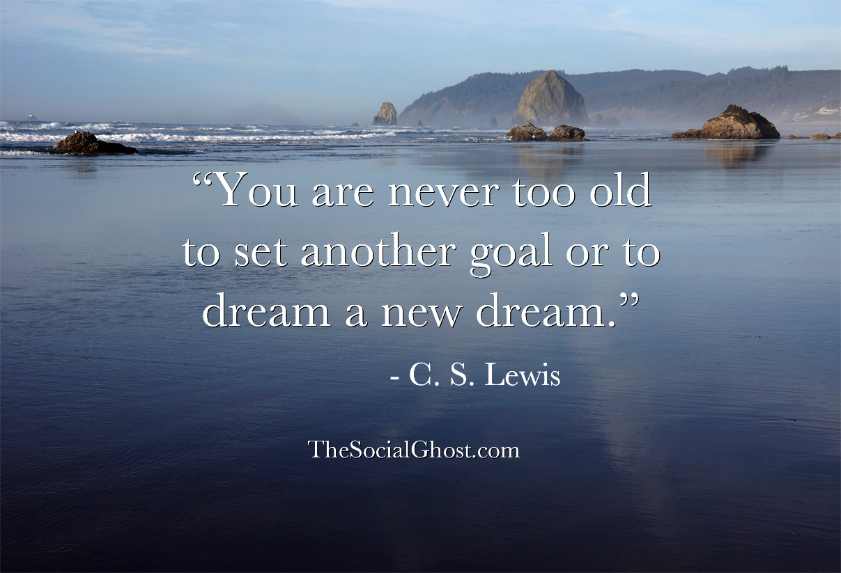 You are never too old to set another goal or to dream a new dream. C. S. Lewis