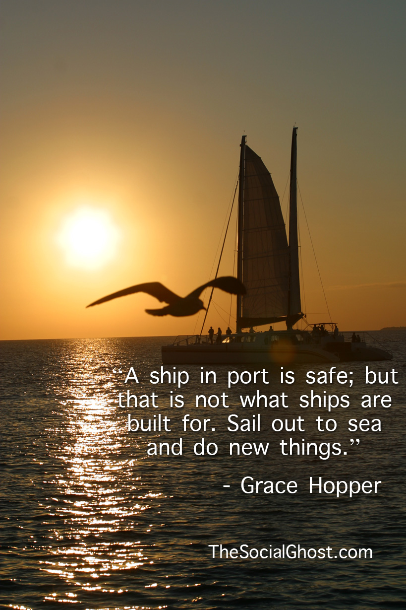 """A ship in port is safe; but that is not what ships are built for. Sail out to sea and do new things."" - Grace Hopper"