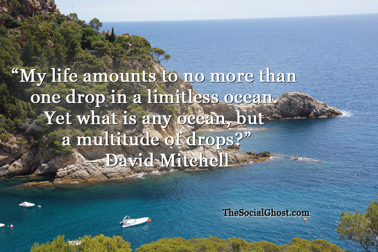 My life amounts to no more than  one drop in a limitless ocean.  Yet what is any ocean, but  a multitude of drops? ? David Mitchell