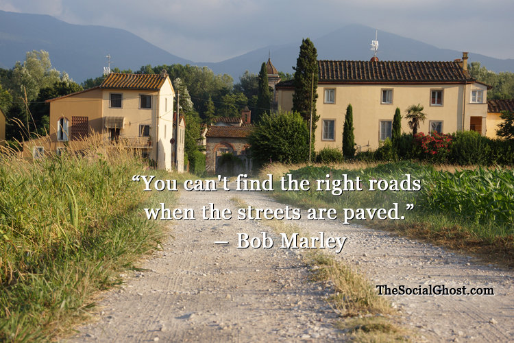 """You can't find the right roads when the streets are paved"" - Bob Marley"