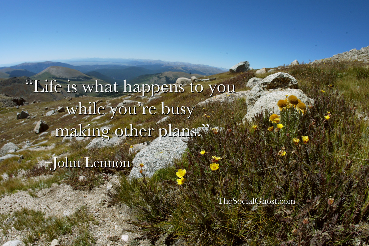 Life is what happens to you while you're busy making other plans. –John Lennon