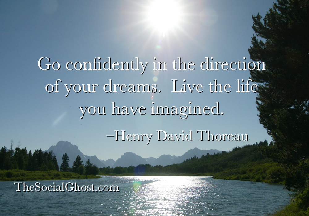 Go confidently in the direction of your dreams.  Live the life you have imagined. –Henry David Thoreau