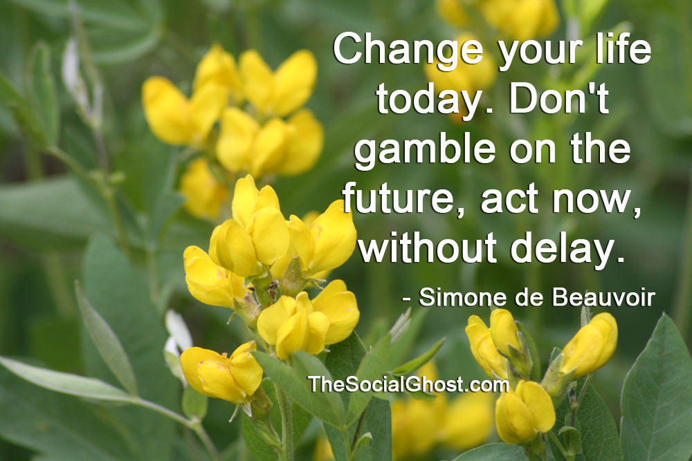 Change your life today. Don't gamble on the future, act now, without delay. - Simone de Beauvoir