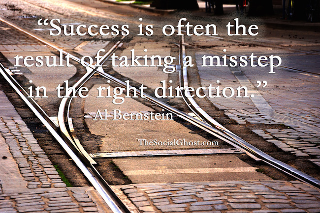 Success is often the result of taking a misstep in the right direction. Al Bernstein